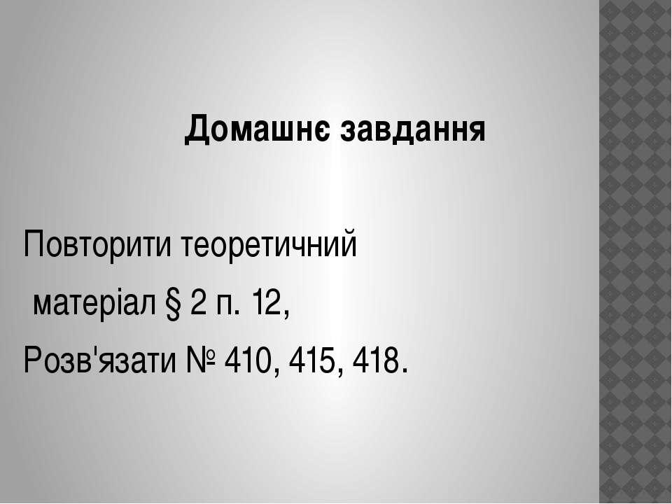 Домашнє завдання Повторити теоретичний матеріал § 2 п. 12, Розв'язати № 410, ...