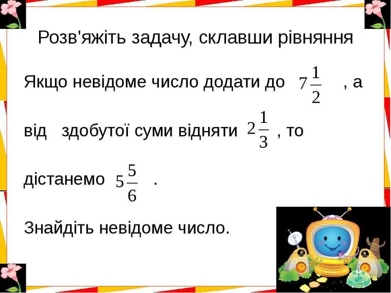 Розв'яжіть задачу, склавши рівняння Якщо невідоме число додати до , а від здо...