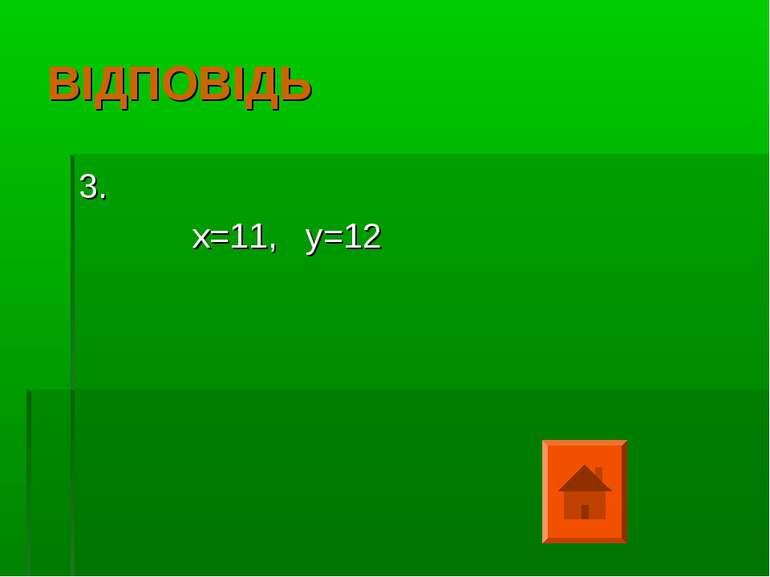 ВІДПОВІДЬ 3. х=11, у=12