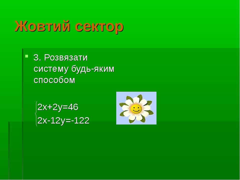 Жовтий сектор 3. Розвязати систему будь-яким способом 2х+2у=46 2х-12у=-122