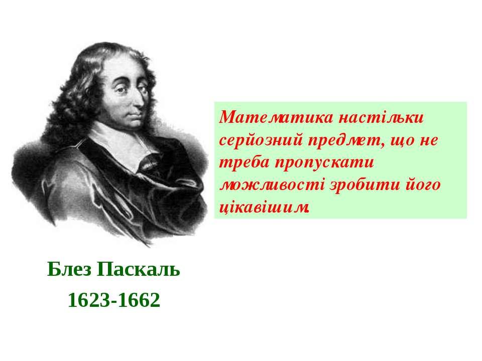 Блез Паскаль 1623-1662 Математика настільки серйозний предмет, що не треба пр...