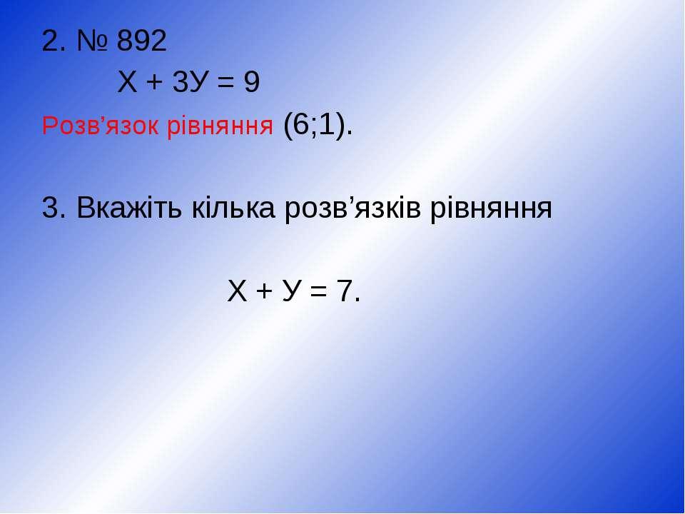 2. № 892 Х + 3У = 9 Розв'язок рівняння (6;1). 3. Вкажіть кілька розв'язків рі...