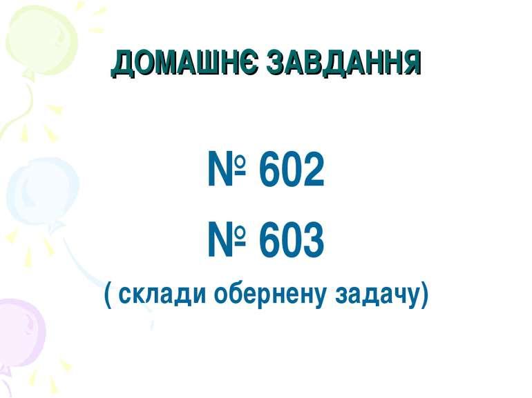 ДОМАШНЄ ЗАВДАННЯ № 602 № 603 ( склади обернену задачу)