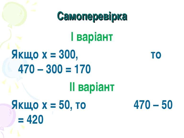 Самоперевірка І варіант Якщо х = 300, то 470 – 300 = 170 ІІ варіант Якщо х = ...