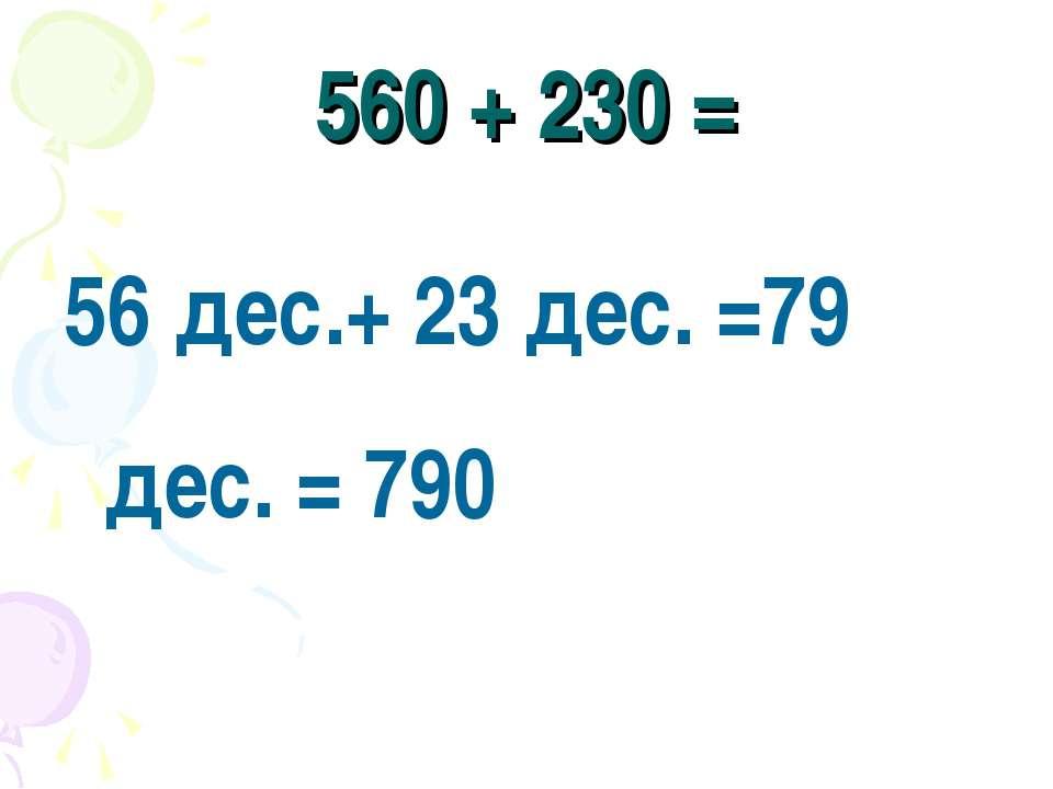 560 + 230 = 56 дес.+ 23 дес. =79 дес. = 790