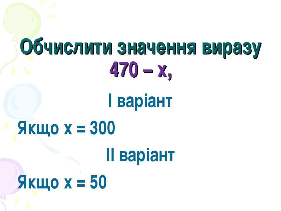 Обчислити значення виразу 470 – х, І варіант Якщо х = 300 ІІ варіант Якщо х = 50