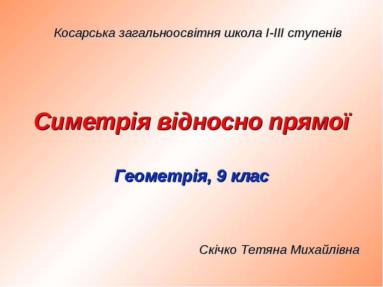 Симетрія відносно прямої Геометрія, 9 клас Косарська загальноосвітня школа І-...