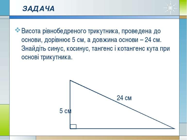 ЗАДАЧА Висота рівнобедреного трикутника, проведена до основи, дорівнює 5 см, ...