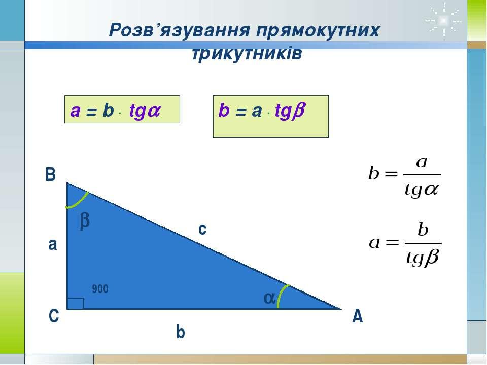 В С А c а b a b 900 a = b tg b = a tg Розв'язування прямокутних трикутників