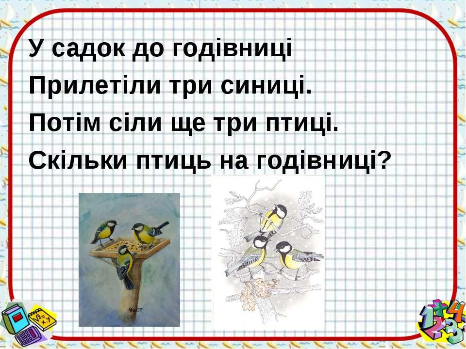 У садок до годівниці Прилетіли три синиці. Потім сіли ще три птиці. Скільки п...