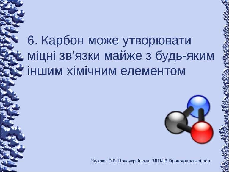 6. Карбон може утворювати міцні зв'язки майже з будь-яким іншим хімічним елем...