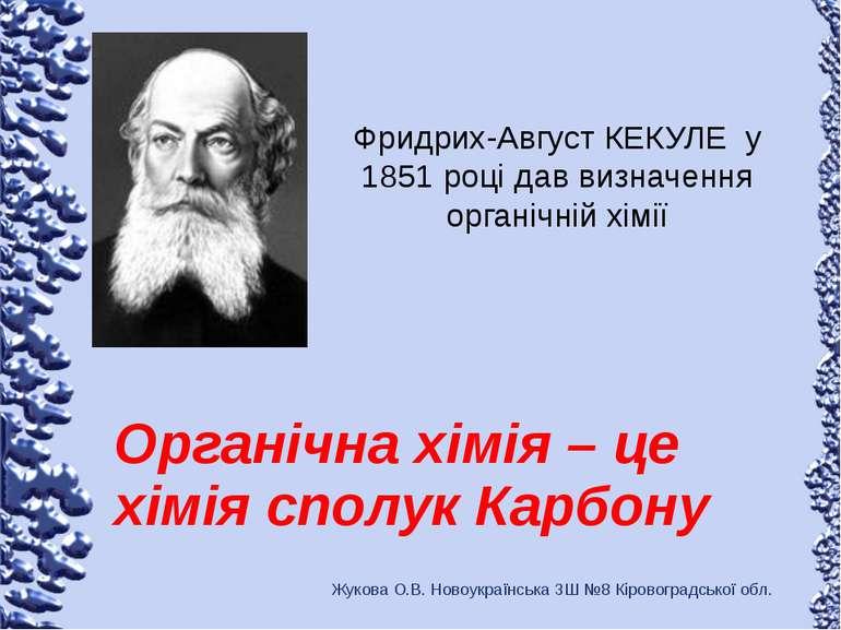 Фридрих-Август КЕКУЛЕ у 1851 році дав визначення органічній хімії Органічна х...