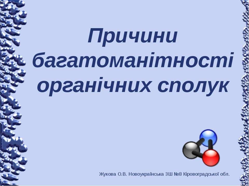 Причини багатоманітності органічних сполук Жукова О.В. Новоукраїнська ЗШ №8 К...