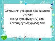 СУЛЬФУР утворює два кислотні оксиди: оксид сульфуру (ІV) S02 і оксид сульфуру...