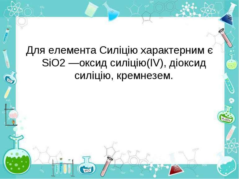 Для елемента Силіцію характерним є SiO2 —оксид силіцію(IV), діоксид силіцію, ...