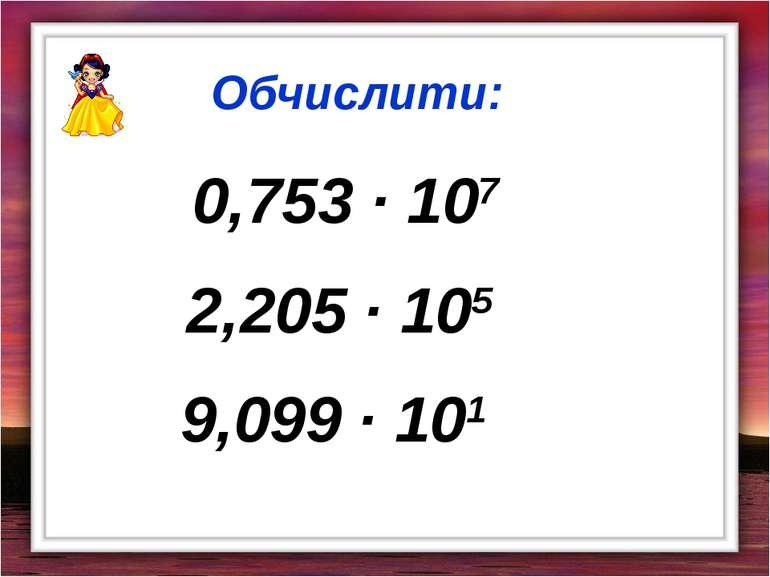 0,753 · 107 Обчислити: 2,205 · 105 9,099 · 101