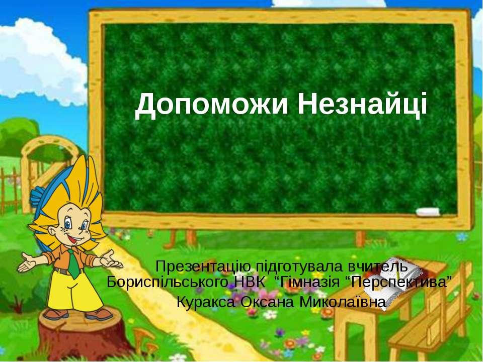 """Допоможи Незнайці Презентацію підготувала вчитель Бориспільського НВК """"Гімназ..."""