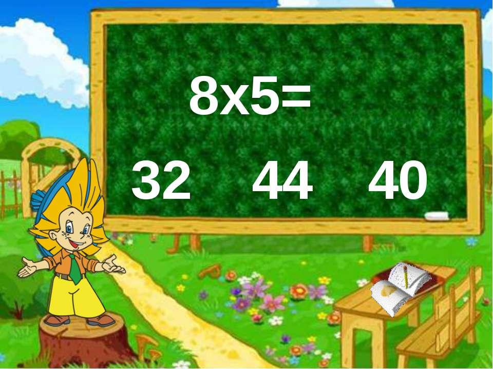 8х5= 32 44 40