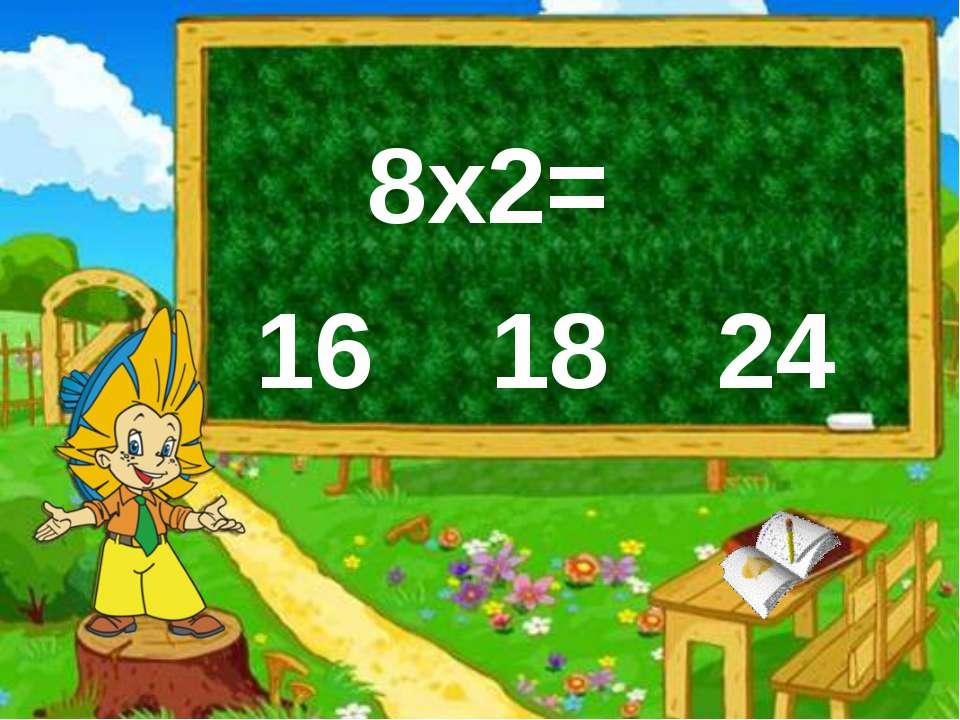 8х2= 16 18 24