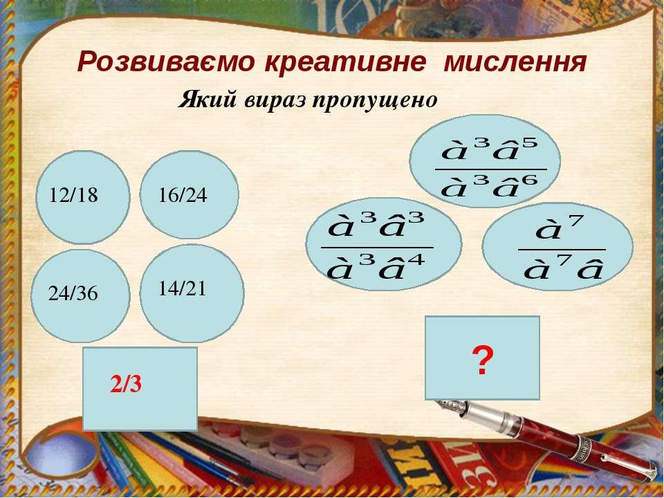Розвиваємо креативне мислення Який вираз пропущено 12/18 24/36 16/24 14/21 2/3 ?