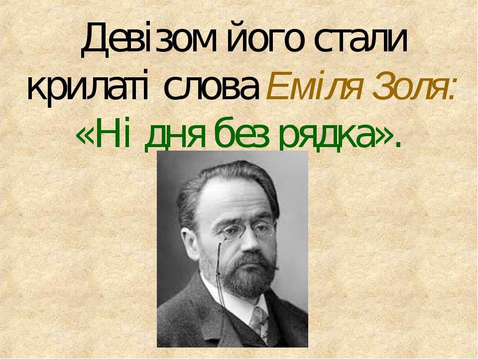Девізом його стали крилаті слова Еміля Золя: «Ні дня без рядка».
