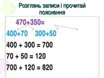 Розглянь записи і прочитай пояснення 470+350= 400+70 300+50 400 + 300 = 700 7...