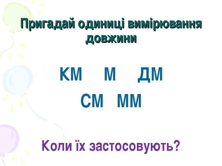 Пригадай одиниці вимірювання довжини КМ М ДМ СМ ММ Коли їх застосовують?