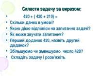 Скласти задачу за виразом: 420 + ( 420 + 210) = Скільки даних в умові? Якою д...