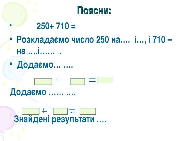 Поясни: 250+ 710 = Розкладаємо число 250 на…. і…, і 710 – на ….і…… . Додаємо…...