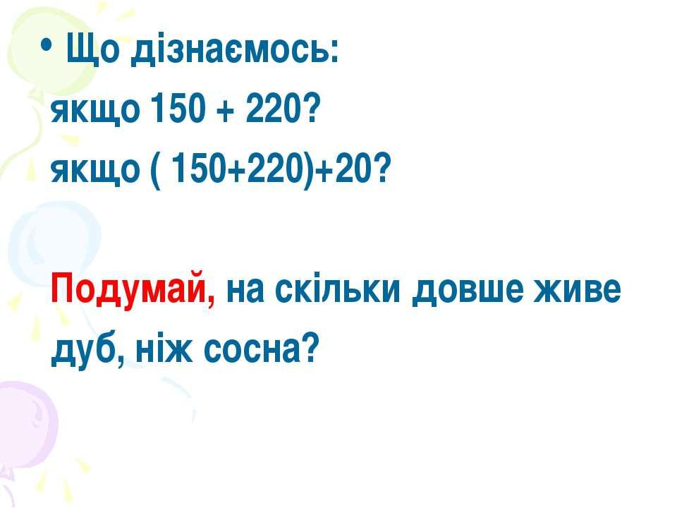 Що дізнаємось: якщо 150 + 220? якщо ( 150+220)+20? Подумай, на скільки довше ...