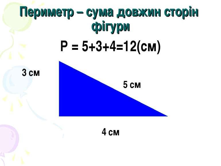 Периметр – сума довжин сторін фігури Р = 5+3+4=12(см) 3 см 5 см 4 см