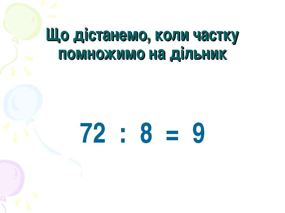 Що дістанемо, коли частку помножимо на дільник 72 : 8 = 9