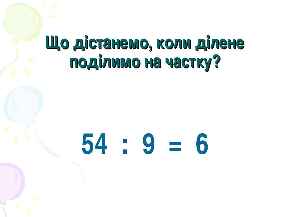 Що дістанемо, коли ділене поділимо на частку? 54 : 9 = 6