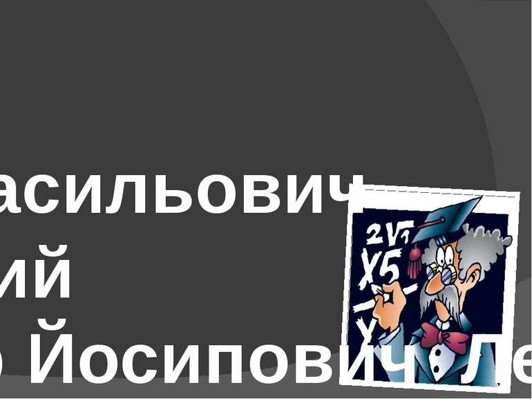 Зміст Михайло Васильович Остроградський Володимир Йосипович Левицький Віктор ...