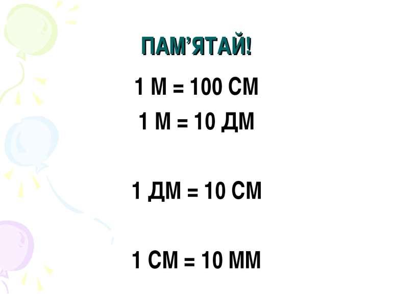 ПАМ'ЯТАЙ! 1 М = 100 СМ 1 М = 10 ДМ 1 ДМ = 10 СМ 1 СМ = 10 ММ