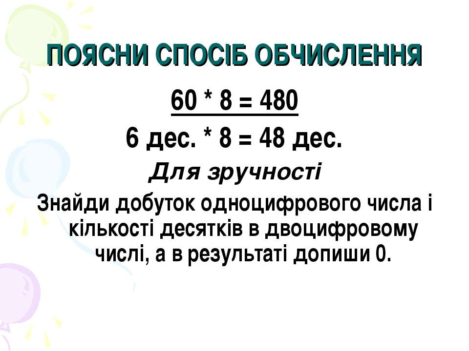 ПОЯСНИ СПОСІБ ОБЧИСЛЕННЯ 60 * 8 = 480 6 дес. * 8 = 48 дес. Для зручності Знай...