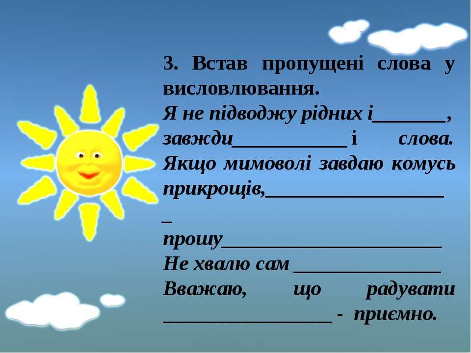 3. Встав пропущені слова у висловлювання. Я не підводжу рідних і_______, завж...