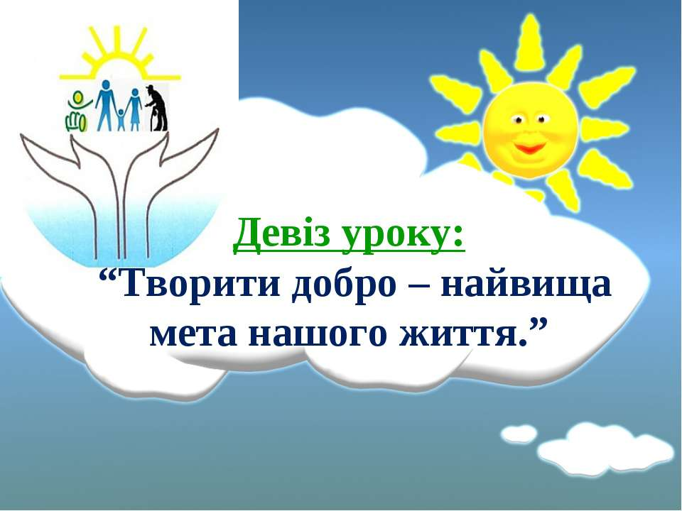 """Девіз уроку: """"Творити добро – найвища мета нашого життя."""""""