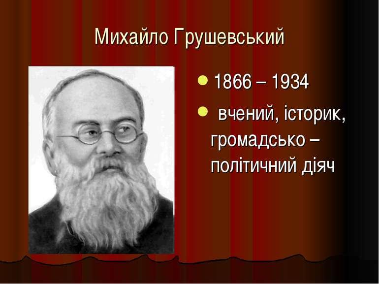 Михайло Грушевський 1866 – 1934 вчений, історик, громадсько – політичний діяч