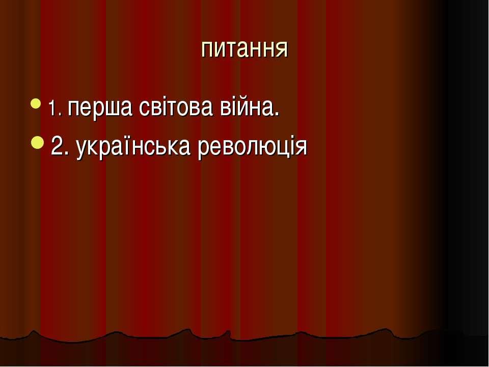 питання 1. перша світова війна. 2. українська революція