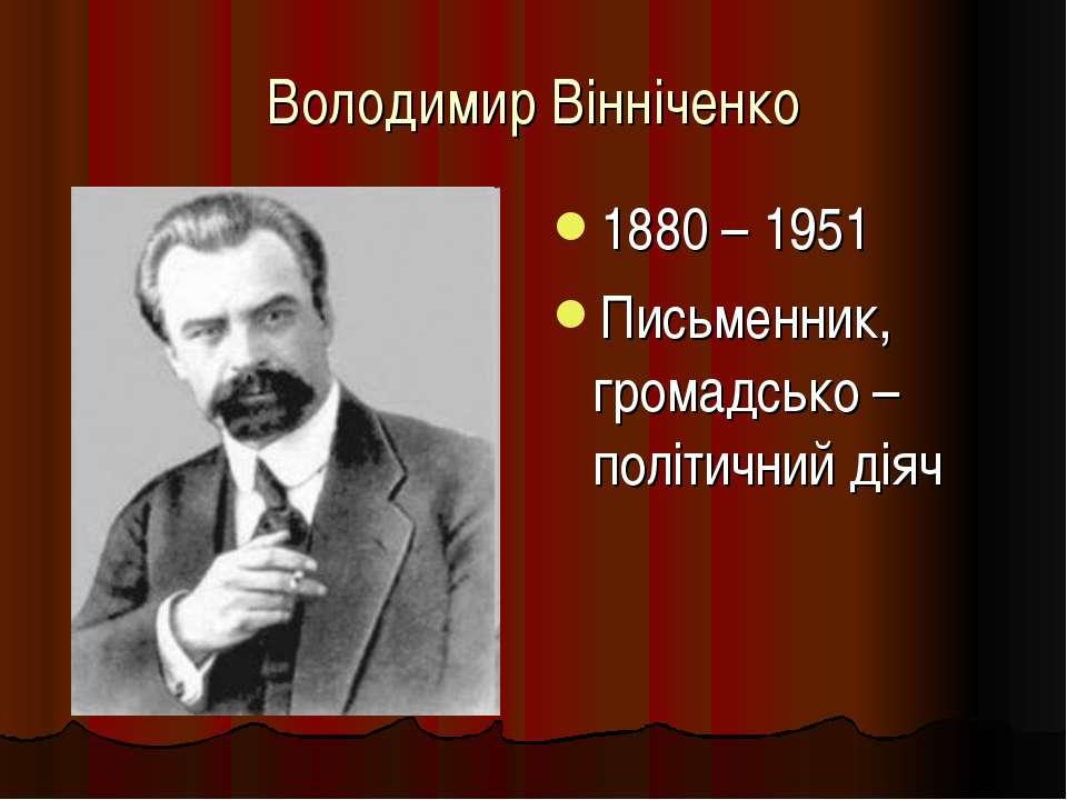 Володимир Вінніченко 1880 – 1951 Письменник, громадсько – політичний діяч