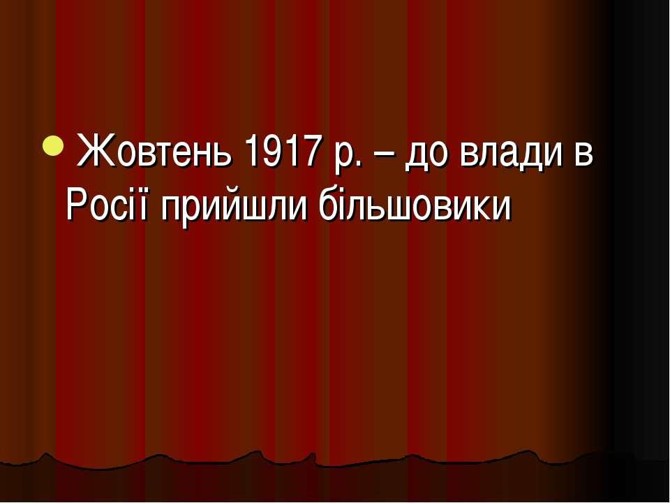 Жовтень 1917 р. – до влади в Росії прийшли більшовики