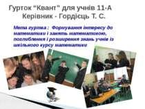 """Гурток """"Квант"""" для учнів 11-А Керівник - Гордієць Т. С. Мета гуртка : Формува..."""