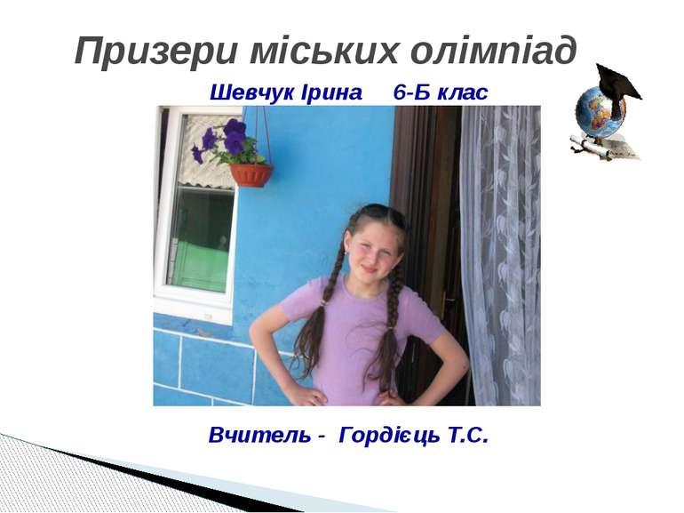 Призери міських олімпіад Шевчук Ірина 6-Б клас Вчитель - Гордієць Т.С.