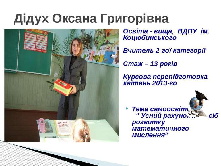 Дідух Оксана Григорівна Освіта - вища, ВДПУ ім. Коцюбинського Вчитель 2-гої к...