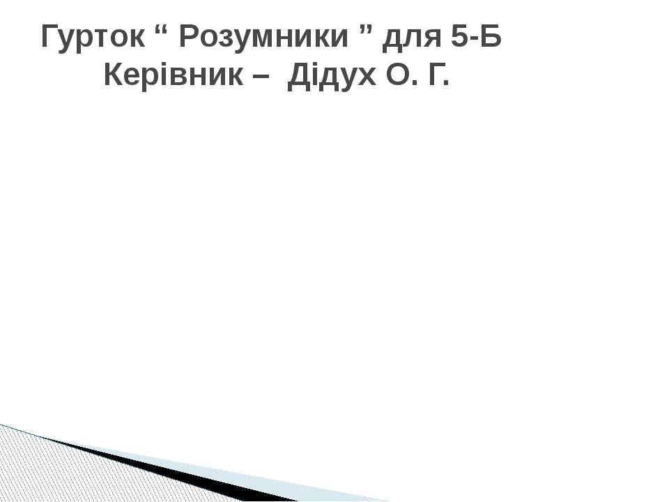 """Гурток """" Розумники """" для 5-Б Керівник – Дідух О. Г."""
