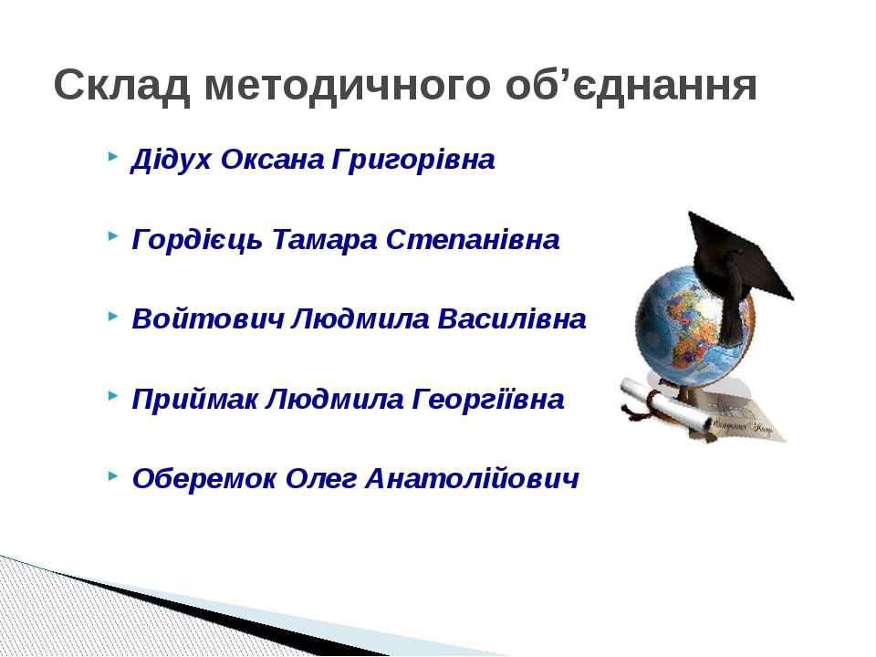 Склад методичного об'єднання Дідух Оксана Григорівна Гордієць Тамара Степанів...