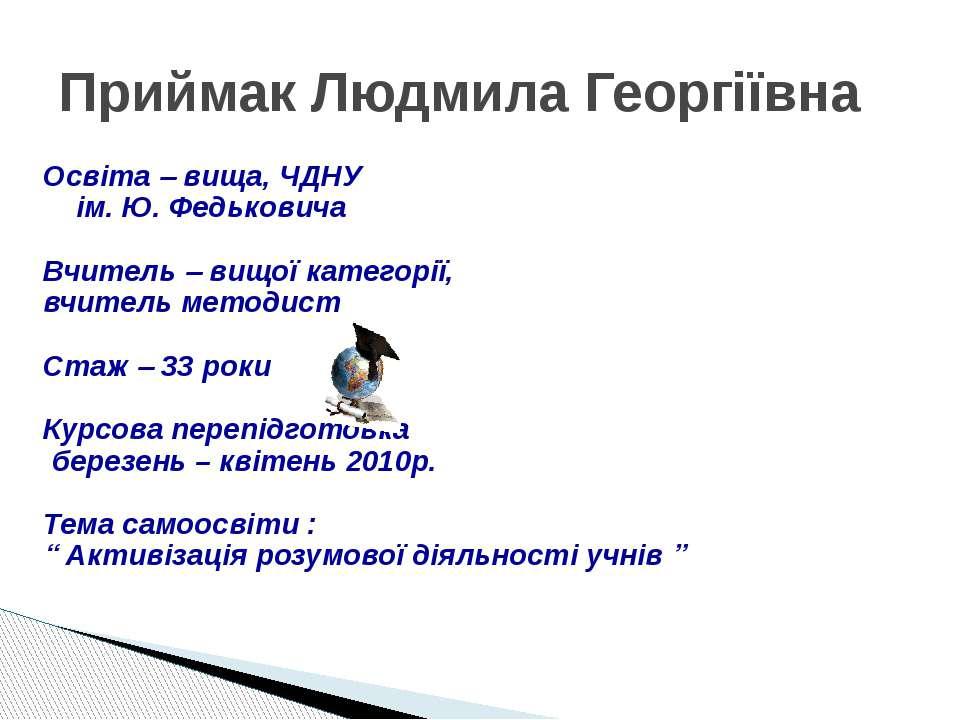 Приймак Людмила Георгіївна Освіта – вища, ЧДНУ ім. Ю. Федьковича Вчитель – ви...
