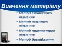 Вивчення матеріалу Метод словесного навчання Метод наочного навчання Метод пр...
