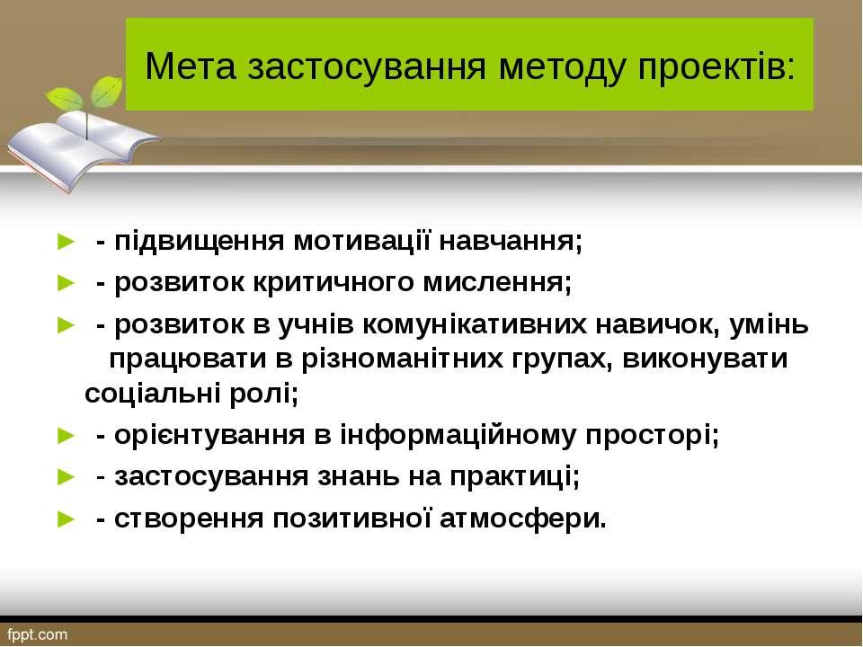 Мета застосування методу проектів: ► - підвищення мотивації навчання; ► - роз...
